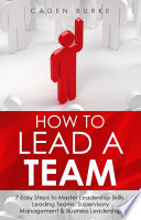 How to Lead a Team: 7 Easy Steps to Master Leadership Skills, Leading Teams, Supervisory Management & Business Leadership