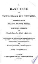 A Hand Book for Travellers on the Continent  being a guide through Holland  Belgium  Prussia  and Northern Germany  and along the Rhine  from Holland to Switzerland      By John Murray III   With an index map