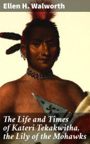 The Life and Times of Kateri Tekakwitha  the Lily of the Mohawks