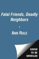 Fatal Friends, Deadly Neighbors: Ann Rule's Crime Files