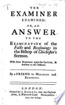 The Examiner Examined Or An Answer To The Examination Of The Facts And Reasonings In The Bishop Of Chichester S Sermon With Some Remarks Upon The Letter In Answer To The Defence By A Friend To Monarchy And Episcopacy Book
