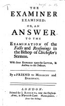 The Examiner Examined  Or  an Answer to the Examination of the Facts and Reasonings in the Bishop of Chichester s Sermon  With Some Remarks Upon the Letter  in Answer to the Defence  By a Friend to Monarchy and Episcopacy