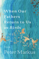 When Our Fathers Return to Us as Birds