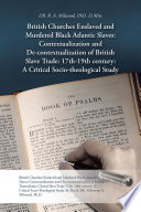 British Churches Enslaved and Murdered Black Atlantic Slaves: Contextualization and De-contextualization of British Slave Trade: 17th-19th century: A Critical Socio-theological Study