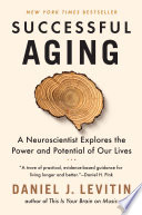 """Successful Aging: A Neuroscientist Explores the Power and Potential of Our Lives"" by Daniel J. Levitin"
