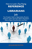 How to Land a Top-Paying Reference librarians Job: Your Complete Guide to Opportunities, Resumes and Cover Letters, Interviews, Salaries, Promotions, What to Expect From Recruiters and More