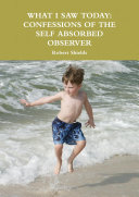 What i Saw Today: Confessions of the Self Absorbed Observer