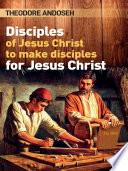 Disciples of Jesus Christ to Make Disciples For Jesus Christ