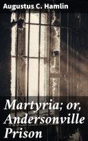 Martyria; or, Andersonville Prison Pdf/ePub eBook