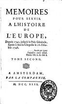 Memoires pour servir a l'histoire de l'Europe, depuis 1740. jusqu'à la paix générale, signée à Aix-la-Chapelle le 18. octobre 1748. Tome premier [-tome 3. 2. partie]