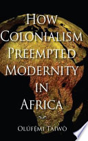 How Colonialism Preempted Modernity in Africa