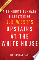 Upstairs at the White House by J  B  West   A 15 minute Summary   Analysis Book