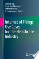 """""""Internet of Things Use Cases for the Healthcare Industry"""" by Pethuru Raj, Jyotir Moy Chatterjee, Abhishek Kumar, B. Balamurugan"""