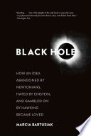 Black Hole  : How an Idea Abandoned by Newtonians, Hated by Einstein, and Gambled on by Hawking Became Loved