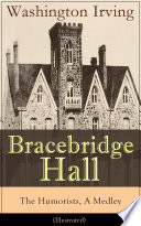 Bracebridge Hall   The Humorists  A Medley  Illustrated   Satirical Novel from the Author of The Legend of Sleepy Hollow  Rip Van Winkle  Letters of Jonathan Oldstyle  A History of New York  Tales of the Alhambra and many more