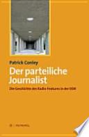 Der parteiliche Journalist  : Die Geschichte des Radio-Features in der DDR