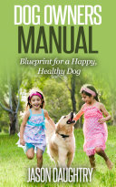 Dog owners manual: Blueprint for a happy, healthy dog