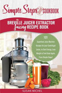 My Breville Juicer Extractor Juicing Recipe Book  A Simple Steps Brand Cookbook Book