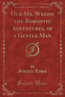 Our Mr  Wrenn the Romantic Adventures  of a Gentle Man  Classic Reprint