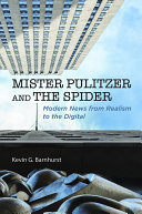 Mister Pulitzer and the Spider Modern News from Realism to the Digital / Kevin G. Barnhurst
