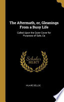 The Aftermath, Or, Gleanings from a Busy Life: Called Upon the Outer Cover for Purposes of Sale, CA