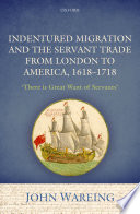 Indentured Migration and the Servant Trade from London to America  1618 1718