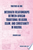 Together as One: Interfaith Relationships between African Traditional Religion, Islam, and Christianity in Nigeria.