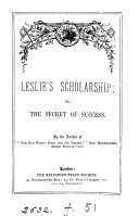 Leslie s scholarship  or  The secret of success  by the author of  The old brown book and its secret