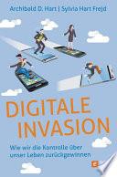 Digitale Invasion  : Wie wir die Kontrolle über unser Leben zurückgewinnen
