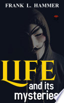 Life And Its Mysteries By Frank L Hammer