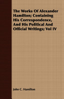 The Works of Alexander Hamilton; Containing His Correspondence, and His Political and Official Writings;