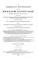 An American dictionary of the English language; first edition in Octavo, containing the whole vocabulary of the Quarto, with corrections, improvements, and several thousand additional words: to which is prefixed an introductory dissertation on the origin, history and connection of the languages of Western Asia and Europe, with an explanation of the principles on which languages are formed