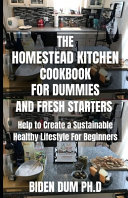 The Homestead Kitchen Cookbook for Dummies and Fresh Starters
