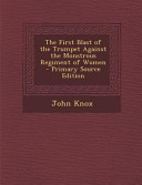 The First Blast of the Trumpet Against the Monstrous Regiment of Women   Primary Source Edition