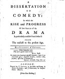 A Dissertation on Comedy: in which the rise and progress of that species of the Drama is particularly consider'd and deduc'd from the earliest to the present age. [By Hippisley.]