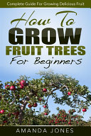 How To Grow Fruit Trees For Beginners  Complete Guide For Growing Delicious Fruit