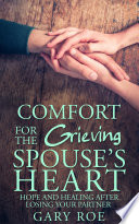 Comfort for the Grieving Spouse s Heart  Hope and Healing After Losing Your Partner