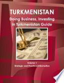 Doing Business, Investing in Turkmenistan Guide Volume 1 Strategic and Practical Information