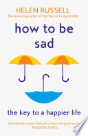 How to be Sad  Everything I   ve learned about getting happier  by being sad  better Book