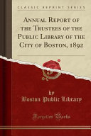 Annual Report Of The Trustees Of The Public Library Of The City Of Boston 1892 Classic Reprint