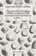 Gemstone Facet Cutting - A Collection of Historical Articles on Methods and Equipment Used for Working Gems