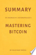 Summary of Andreas M  Antonopoulos   s Mastering Bitcoin by Milkyway Media