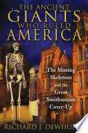 The Ancient Giants Who Ruled America  : The Missing Skeletons and the Great Smithsonian Cover-Up