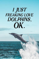 I Just Freaking Love Dolphins OK