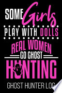 Some Girls Play With Dolls Real Women Go Ghost Hunting Ghost Hunter Log