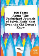100 Facts about the Unabridged Journals of Sylvia Plath That Even the Cia Doesn t Know