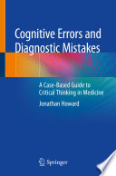 """Cognitive Errors and Diagnostic Mistakes: A Case-Based Guide to Critical Thinking in Medicine"" by Jonathan Howard"