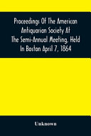 Proceedings Of The American Antiquarian Society At The Semi Annual Meeting  Held In Boston April 7  1864