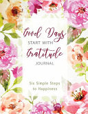 Good Days Start With Gratitude Journal; Six Simple Steps to Happiness
