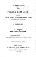 An Introduction to the French Language: Containing Fables, Select Tales, Remarkable Facts, Amusing Anecdotes, &c., with a Dictionary of All the Words, Tr. Into English